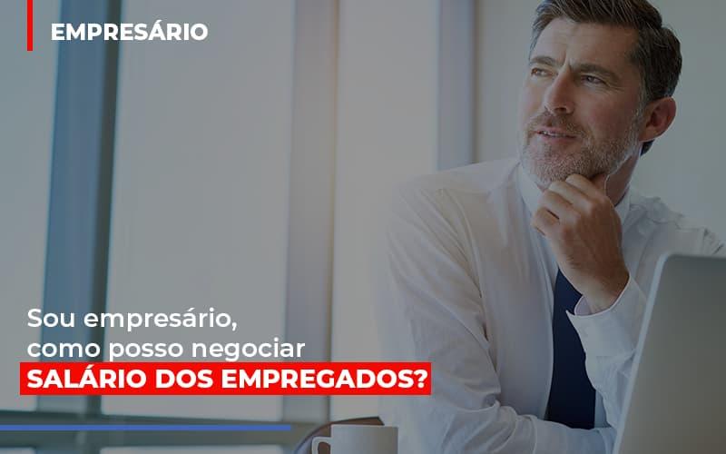 Sou Empresário, Como Posso Negociar Salário Dos Empregados?