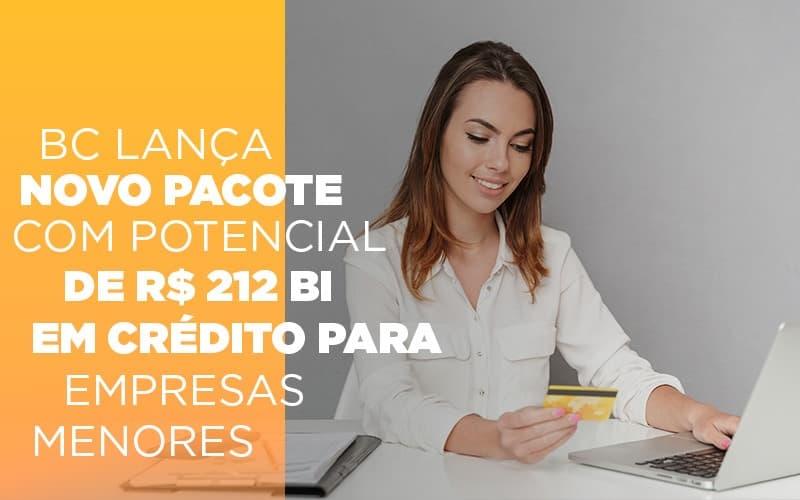 BC Lança Novo Pacote Com Potencial De R$ 212 Bi Em Crédito Para Empresas Menores