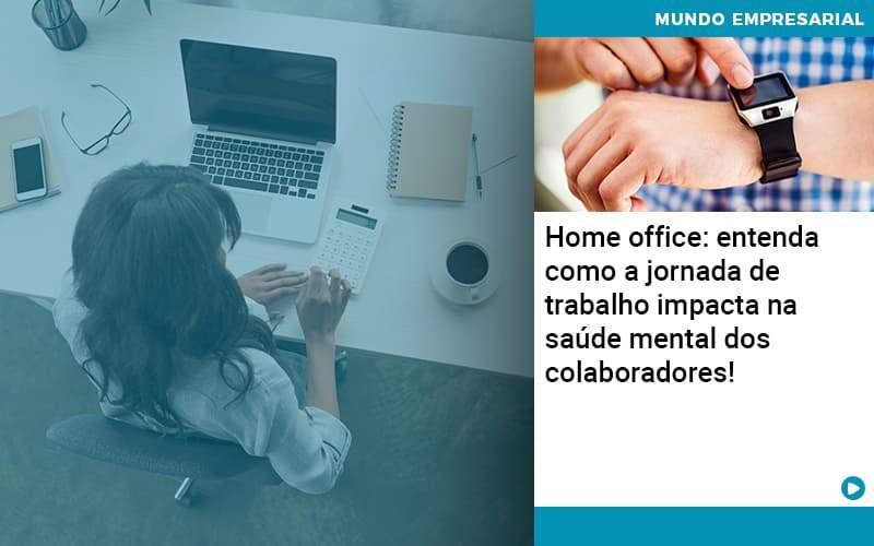 Home Office Entenda Como A Jornada De Trabalho Impacta Na Saude Mental Dos Colaboradores - Contabilidade Em Alphaville | Porsani Contabilidade