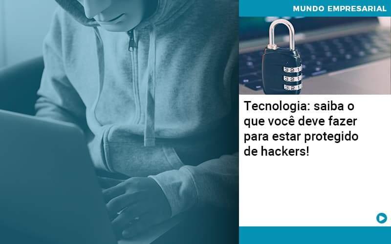 Tecnologia: Saiba O Que Você Deve Fazer Para Estar Protegido De Hackers!