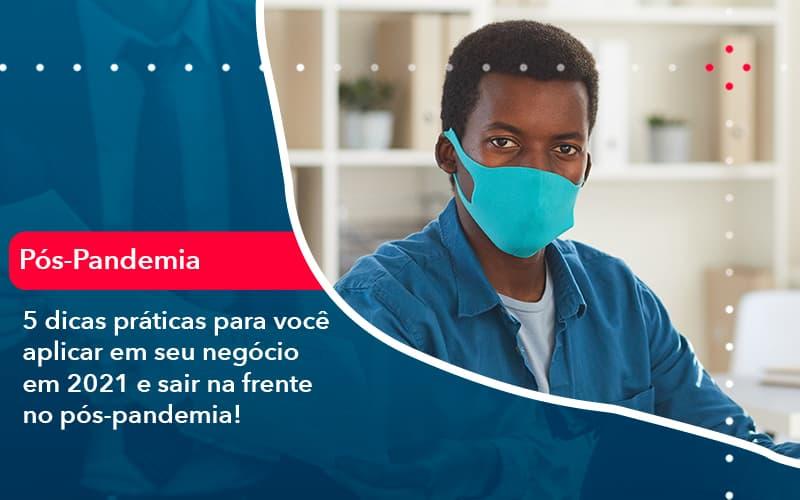 5 Dicas Práticas Para Você Aplicar Em Seu Negócio Em 2021 E Sair Na Frente No Pós-pandemia!