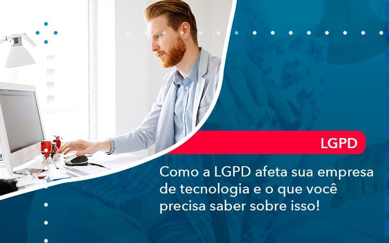 Como A LGPD Afeta Sua Empresa De Tecnologia E O Que Você Precisa Saber Sobre Isso!