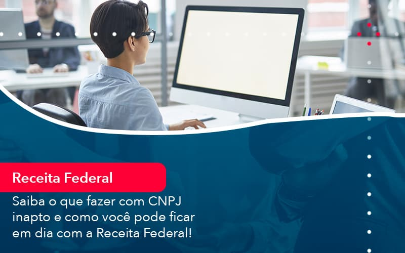 Saiba O Que Fazer Com CNPJ Inapto E Como Você Pode Ficar Em Dia Com A Receita Federal!
