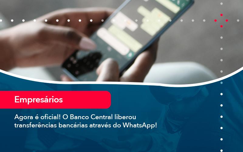Agora é Oficial! O Banco Central Liberou Transferências Bancárias Através Do WhatsApp!