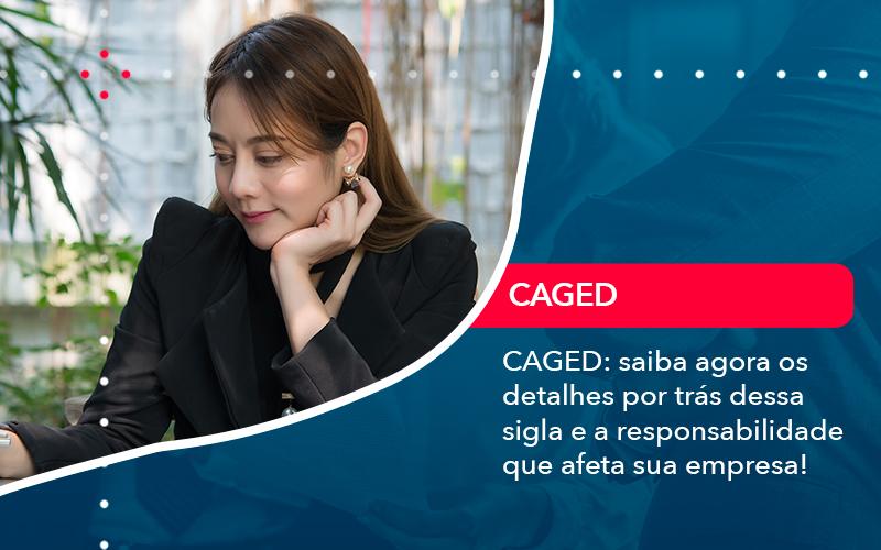 CAGED: Saiba Agora Os Detalhes Por Trás Dessa Sigla E A Responsabilidade Que Afeta Sua Empresa!